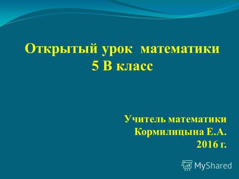 Открытый урок математики 5 В класс Учитель математики Кормилицына Е.А. 2016 г.