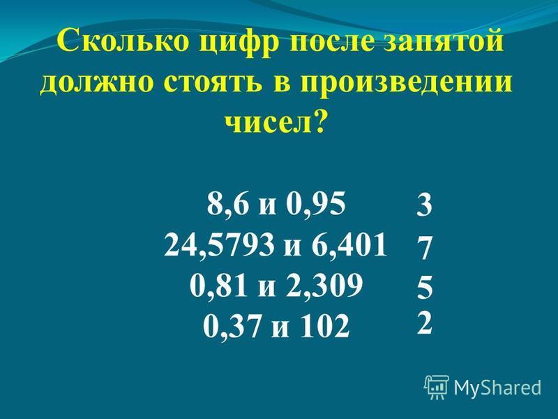 Сколько цифр после запятой должно стоять в произведении чисел? 8,6 и 0,95 24,5793 и 6,401 0,81 и 2,309 0,37 и 102 3 7 5 2