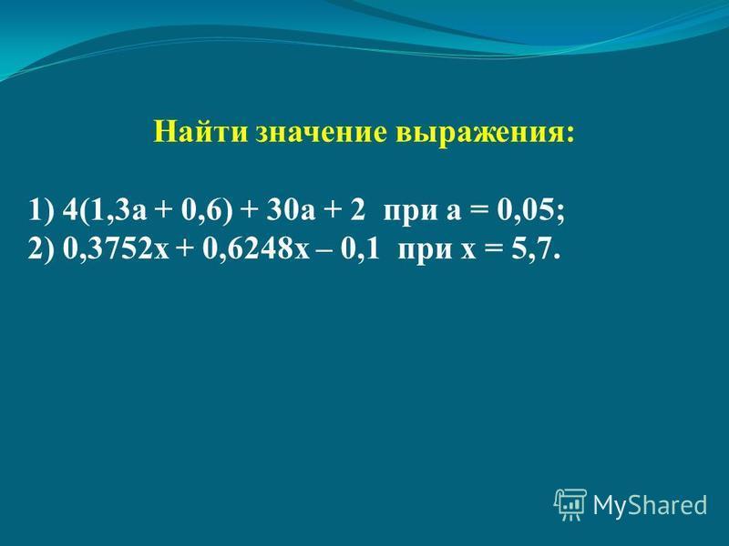 Найти значение выражения: 1) 4(1,3 а + 0,6) + 30 а + 2 при а = 0,05; 2) 0,3752 х + 0,6248 х – 0,1 при х = 5,7.
