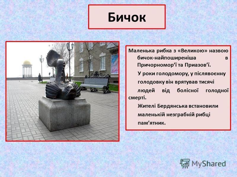 Бичок Маленька рибка з «Великою» назвою бичок-найпоширеніша в Причорноморї та Приазовї. У роки голодомору, у післявоєнну голодовку він врятував тисячі людей від болісної голодної смерті. Жителі Бердянська встановили маленькій незграбній рибці памятни