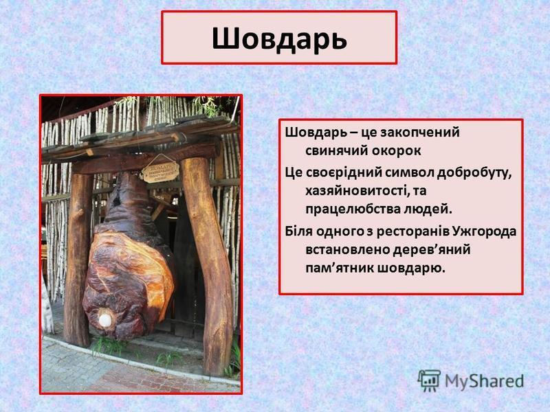 Шовдарь Шовдарь – це закопчений свинячий окорок Це своєрідний символ добробуту, хазяйновитості, та працелюбства людей. Біля одного з ресторанів Ужгорода встановлено деревяний памятник шовдарю.