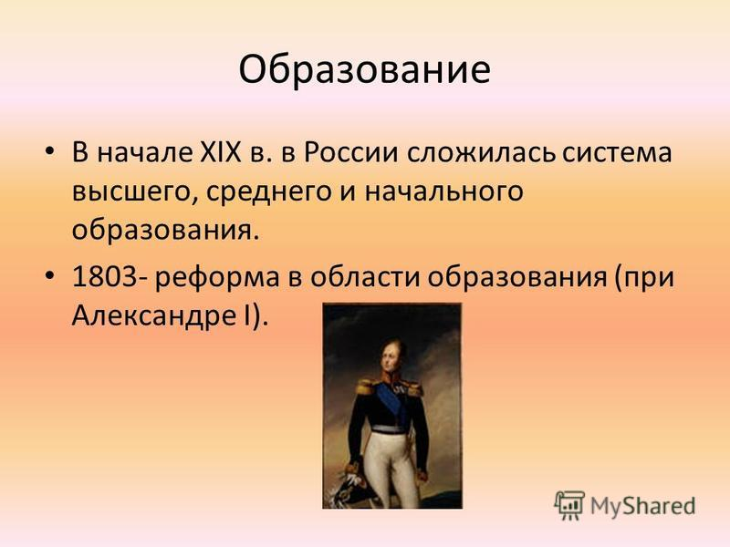 Образование В начале XIX в. в России сложилась система высшего, среднего и начального образования. 1803- реформа в области образования (при Александре I).