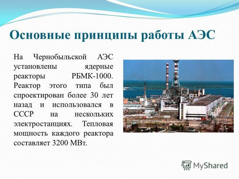 Основные принципы работы АЭС На Чернобыльской АЭС установлены ядерные реакторы РБМК-1000. Реактор этого типа был спроектирован более 30 лет назад и использовался в СССР на нескольких электростанциях. Тепловая мощность каждого реактора составляет 3200