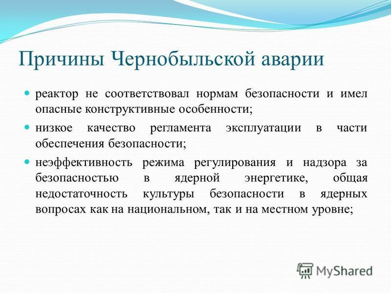 Причины Чернобыльской аварии реактор не соответствовал нормам безопасности и имел опасные конструктивные особенности; низкое качество регламента эксплуатации в части обеспечения безопасности; неэффективность режима регулирования и надзора за безопасн