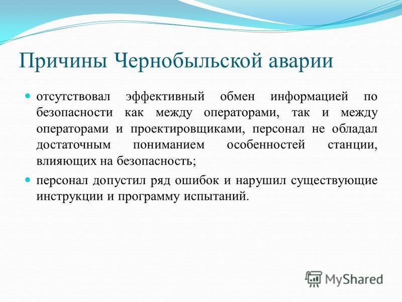 Причины Чернобыльской аварии отсутствовал эффективный обмен информацией по безопасности как между операторами, так и между операторами и проектировщиками, персонал не обладал достаточным пониманием особенностей станции, влияющих на безопасность; перс