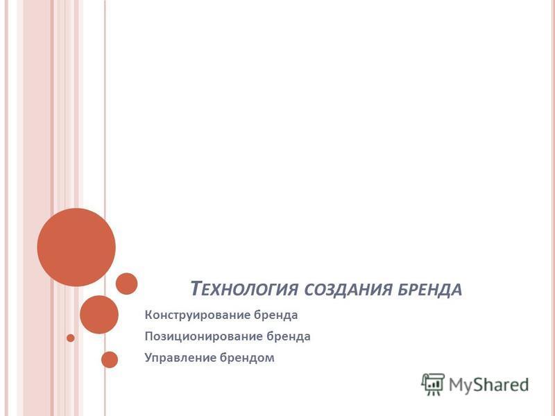 Т ЕХНОЛОГИЯ СОЗДАНИЯ БРЕНДА Конструирование бренда Позиционирование бренда Управление брендом