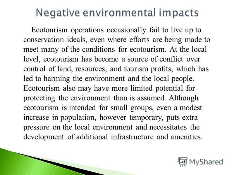 Ecotourism operations occasionally fail to live up to conservation ideals, even where efforts are being made to meet many of the conditions for ecotourism. At the local level, ecotourism has become a source of conflict over control of land, resources