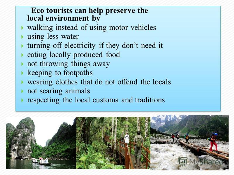 Eco tourists can help preserve the local environment by walking instead of using motor vehicles using less water turning off electricity if they dont need it eating locally produced food not throwing things away keeping to footpaths wearing clothes t