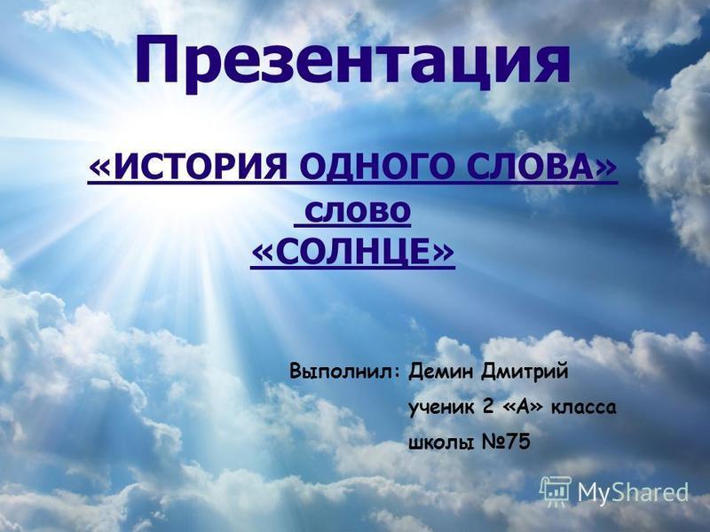 Презентация «ИСТОРИЯ ОДНОГО СЛОВА» слово «СОЛНЦЕ» Выполнил: Демин Дмитрий ученик 2 «А» класса школы 75