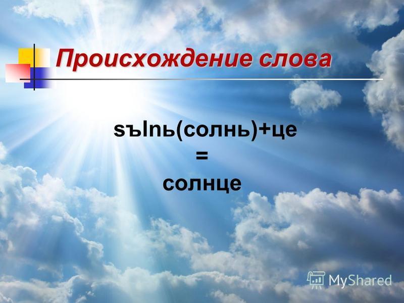 Происхождение слова sъlnь(солнь)+це = солнце