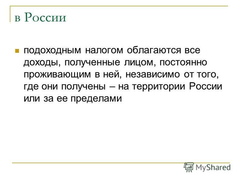 в России подоходным налогом облагаются все доходы, полученные лицом, постоянно проживающим в ней, независимо от того, где они получены – на территории России или за ее пределами