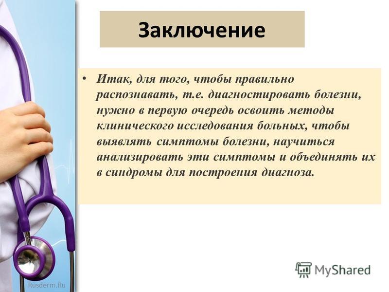 Rusderm.Ru Заключение Итак, для того, чтобы правильно распознавать, т.е. диагностировать болезни, нужно в первую очередь освоить методы клинического исследования больных, чтобы выявлять симптомы болезни, научиться анализировать эти симптомы и объедин