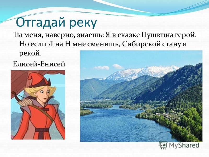Отгадай реку Ты меня, наверно, знаешь: Я в сказке Пушкина герой. Но если Л на Н мне сменишь, Сибирской стану я рекой. Елисей-Енисей