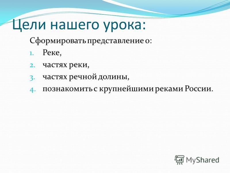 Цели нашего урока: Сформировать представление 0: 1. Реке, 2. частях реки, 3. частях речной долины, 4. познакомить с крупнейшими реками России.