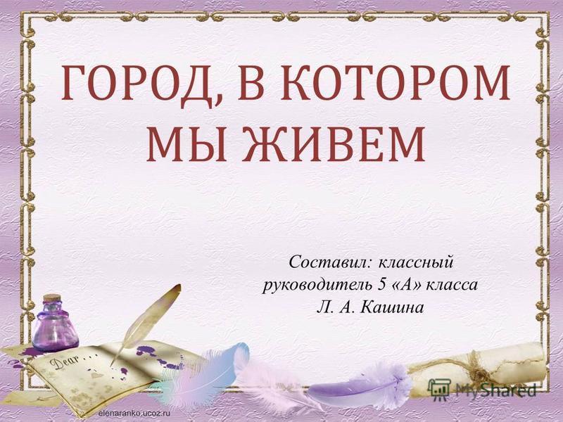 ГОРОД, В КОТОРОМ МЫ ЖИВЕМ Составил: классный руководитель 5 «А» класса Л. А. Кашина