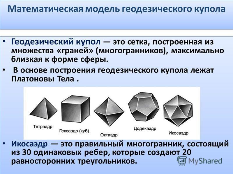 Математическая модель геодезического купола Геодезический купол это сетка, построенная из множества «граней» (многогранников), максимально близкая к форме сферы. В основе построения геодезического купола лежат Платоновы Тела. Икосаэдр это правильный