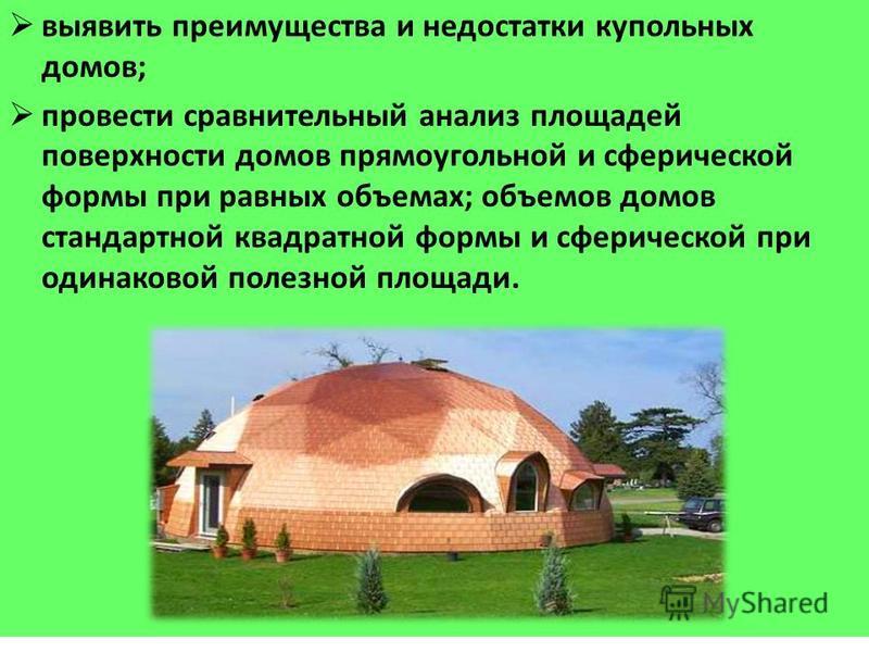 выявить преимущества и недостатки купольных домов; провести сравнительный анализ площадей поверхности домов прямоугольной и сферической формы при равных объемах; объемов домов стандартной квадратной формы и сферической при одинаковой полезной площади