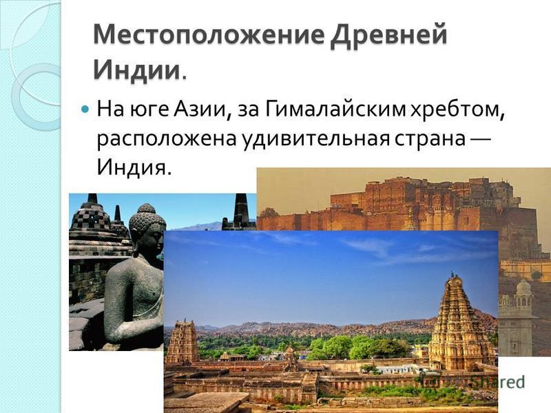 Местоположение Древней Индии. На юге Азии, за Гималайским хребтом, расположена удивительная страна Индия.