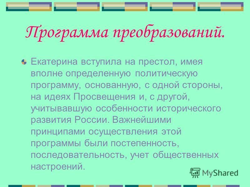 Программа преобразований. Екатерина вступила на престол, имея вполне определенную политическую программу, основанную, с одной стороны, на идеях Просвещения и, с другой, учитывавшую особенности исторического развития России. Важнейшими принципами осущ