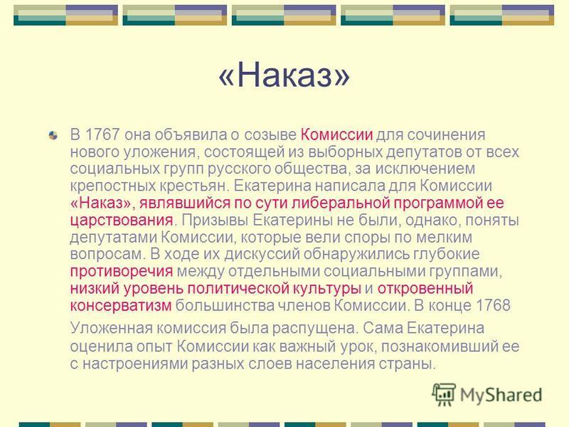 «Наказ» В 1767 она объявила о созыве Комиссии для сочинения нового уложения, состоящей из выборных депутатов от всех социальных групп русского общества, за исключением крепостных крестьян. Екатерина написала для Комиссии «Наказ», являвшийся по сути л