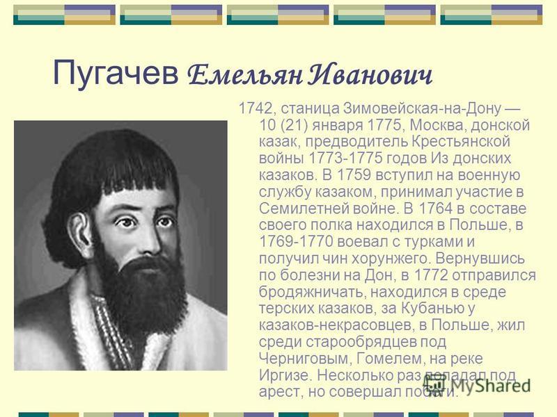 1742, станица Зимовейская-на-Дону 10 (21) января 1775, Москва, донской казак, предводитель Крестьянской войны 1773-1775 годов Из донских казаков. В 1759 вступил на военную службу казаком, принимал участие в Семилетней войне. В 1764 в составе своего п