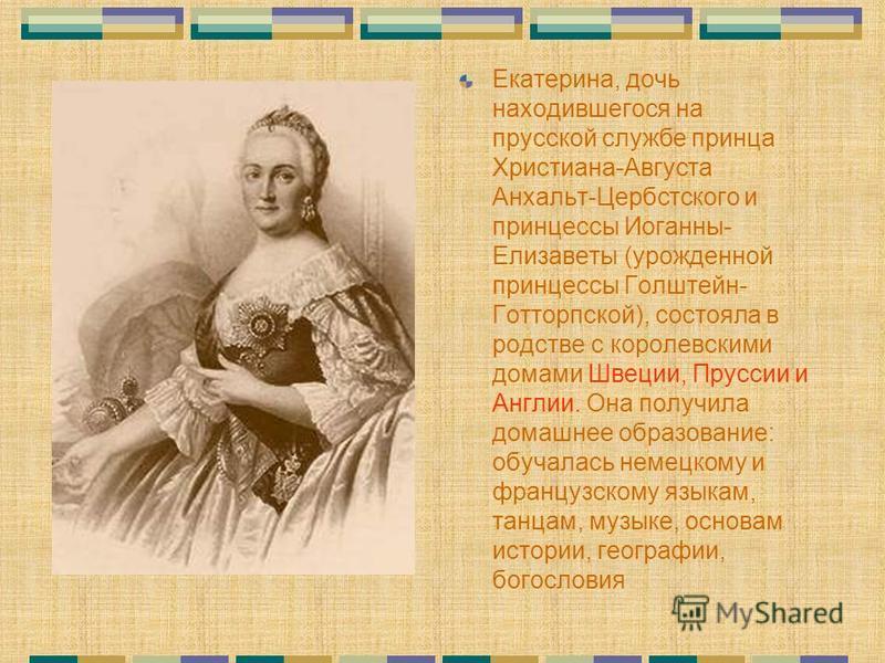 Екатерина, дочь находившегося на прусской службе принца Христиана-Августа Анхальт-Цербстского и принцессы Иоганны- Елизаветы (урожденной принцессы Голштейн- Готторпской), состояла в родстве с королевскими домами Швеции, Пруссии и Англии. Она получила