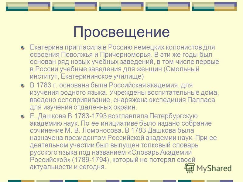 Просвещение Екатерина пригласила в Россию немецких колонистов для освоения Поволжья и Причерноморья. В эти же годы был основан ряд новых учебных заведений, в том числе первые в России учебные заведения для женщин (Смольный институт, Екатерининское уч