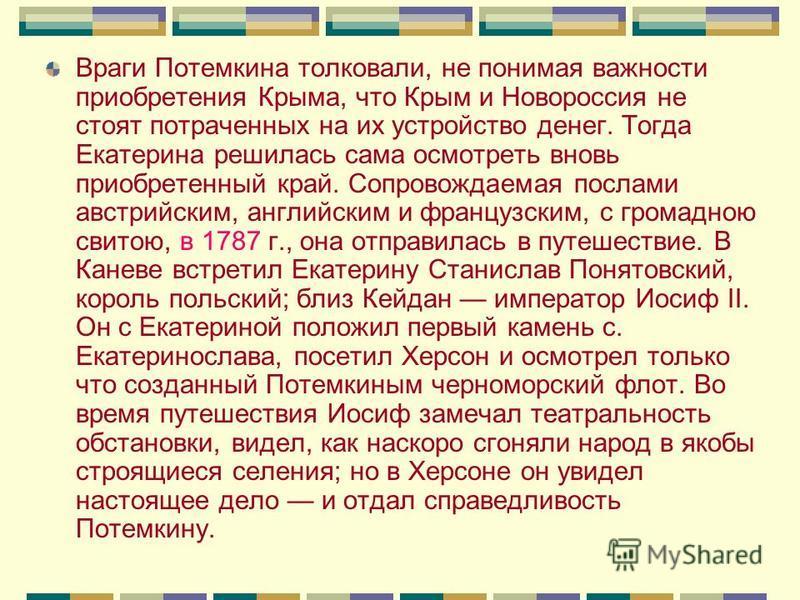 Враги Потемкина толковали, не понимая важности приобретения Крыма, что Крым и Новороссия не стоят потраченных на их устройство денег. Тогда Екатерина решилась сама осмотреть вновь приобретенный край. Сопровождаемая послами австрийским, английским и ф