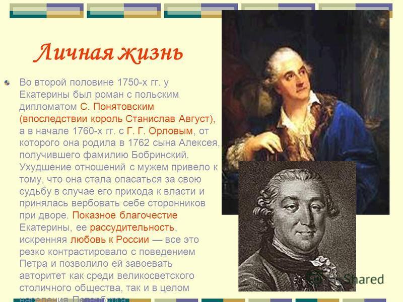 Личная жизнь Во второй половине 1750-х гг. у Екатерины был роман с польским дипломатом С. Понятовским (впоследствии король Станислав Август), а в начале 1760-х гг. с Г. Г. Орловым, от которого она родила в 1762 сына Алексея, получившего фамилию Бобри