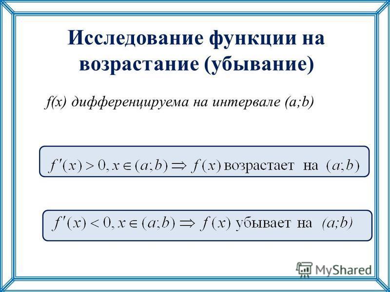 Исследование функции на возрастание (убывание) f(x) дифференцируема на интервале (a;b)