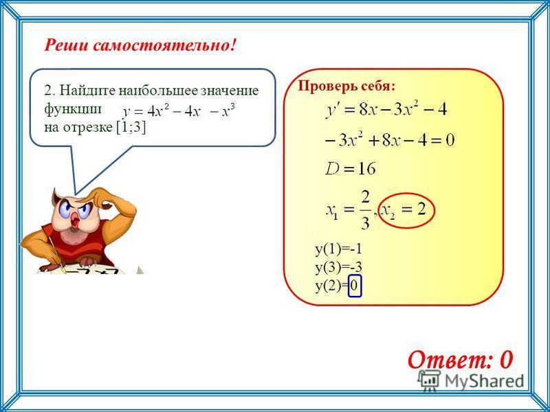 Реши самостоятельно! 2. Найдите наибольшее значение функции на отрезке [1;3] Ответ: 0 Проверь себя: у(1)=-1 у(3)=-3 у(2)=0