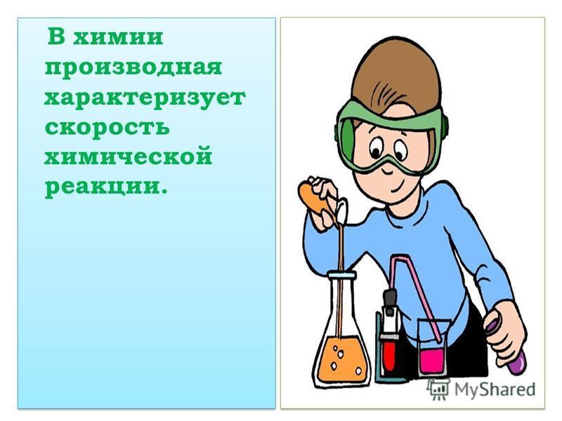 В химии производная характеризует скорость химической реакции.