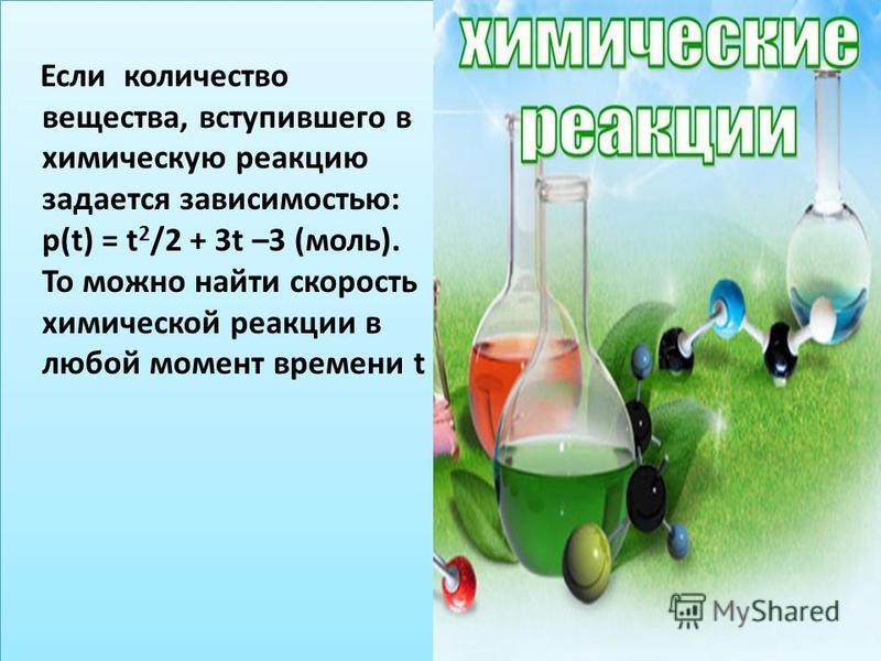 Если количество вещества, вступившего в химическую реакцию задается зависимостью: р(t) = t 2 /2 + 3t –3 (моль). То можно найти скорость химической реакции в любой момент времени t