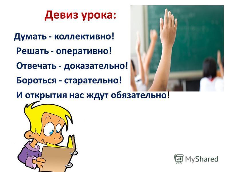 Девиз урока: Думать - коллективно! Решать - оперативно! Отвечать - доказательно! Бороться - старательно! И открытия нас ждут обязательно!