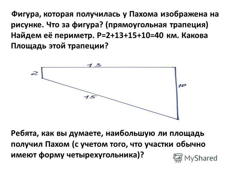 Фигура, которая получилась у Пахома изображена на рисунке. Что за фигура? (прямоугольная трапеция) Найдем её периметр. Р=2+13+15+10=40 км. Какова Площадь этой трапеции? Ребята, как вы думаете, наибольшую ли площадь получил Пахом (с учетом того, что у