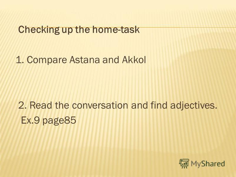 Checking up the home-task 1. Compare Astana and Akkol 2. Read the conversation and find adjectives. Ex.9 page85