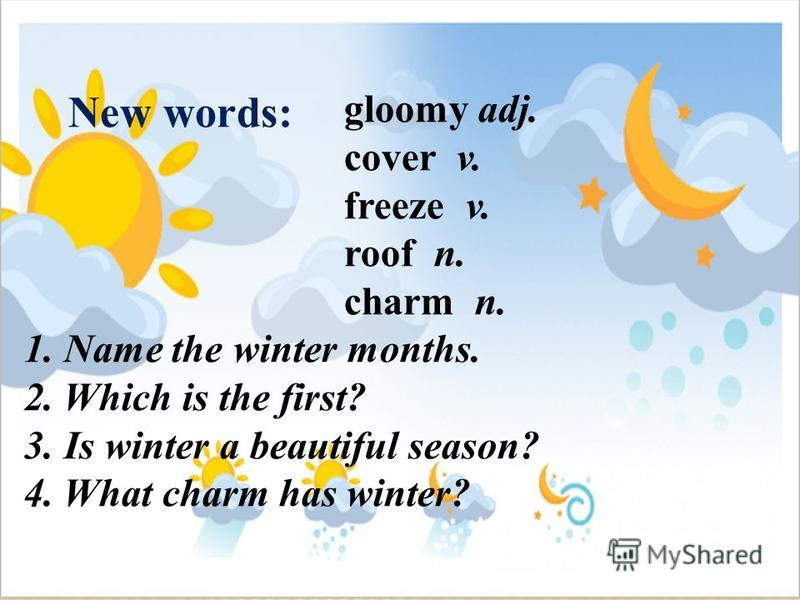 New words: gloomy adj. cover v. freeze v. roof n. charm n. 1. Name the winter months. 2. Which is the first? 3. Is winter a beautiful season? 4. What charm has winter?