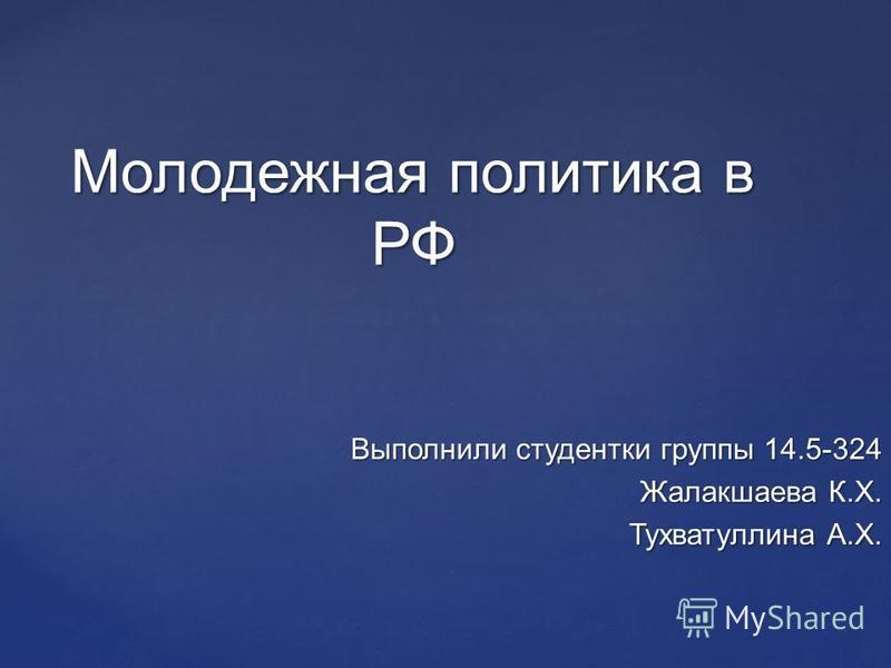 Выполнили студентки группы 14.5-324 Жалакшаева К.Х. Тухватуллина А.Х. Молодежная политика в РФ