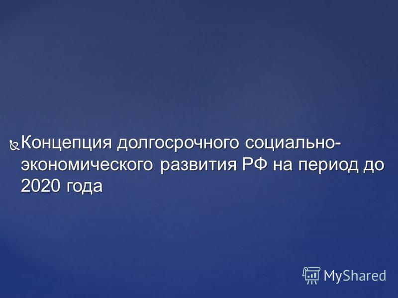 Концепция долгосрочного социально- экономического развития РФ на период до 2020 года Концепция долгосрочного социально- экономического развития РФ на период до 2020 года