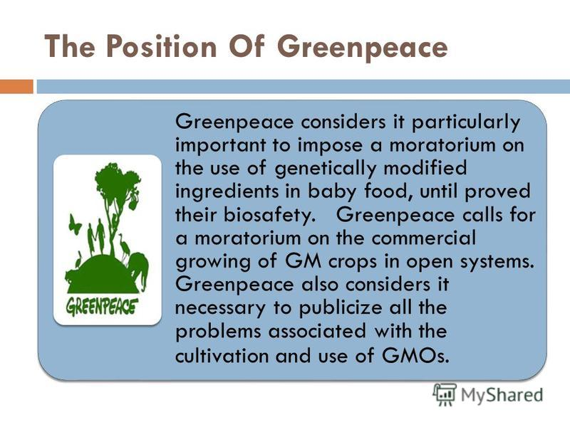 The Position Of Greenpeace Greenpeace considers it particularly important to impose a moratorium on the use of genetically modified ingredients in baby food, until proved their biosafety. Greenpeace calls for a moratorium on the commercial growing of