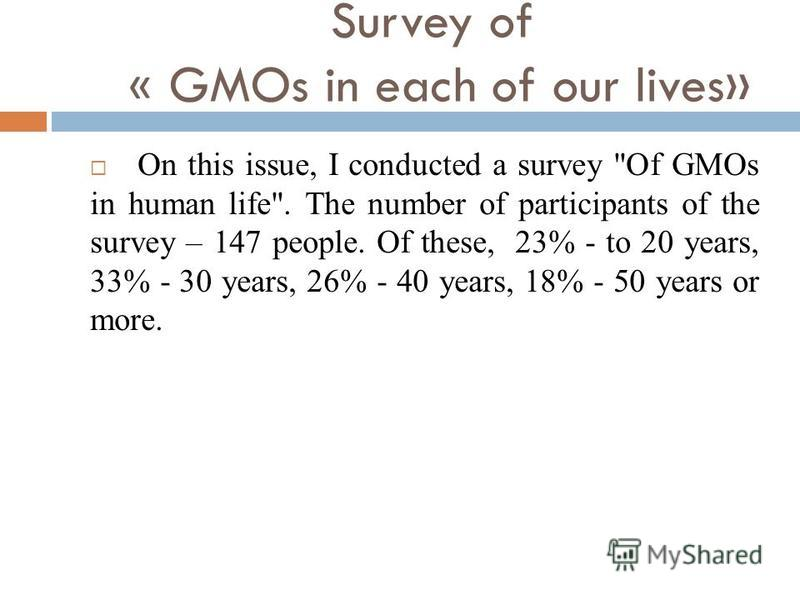 Survey of « GMOs in each of our lives» On this issue, I conducted a survey Оf GMOs in human life. The number of participants of the survey – 147 people. Of these, 23% - to 20 years, 33% - 30 years, 26% - 40 years, 18% - 50 years or more.