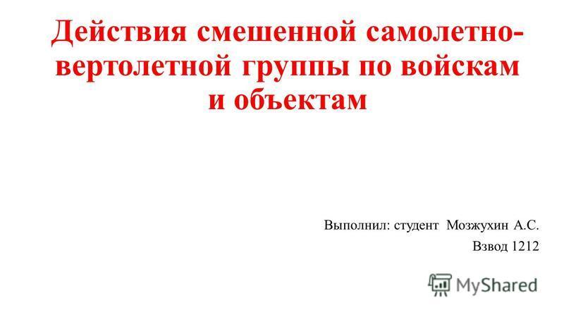 Действия смешенной самолет но- вертолетной группы по войскам и объектам Выполнил: студент Мозжухин А.С. Взвод 1212