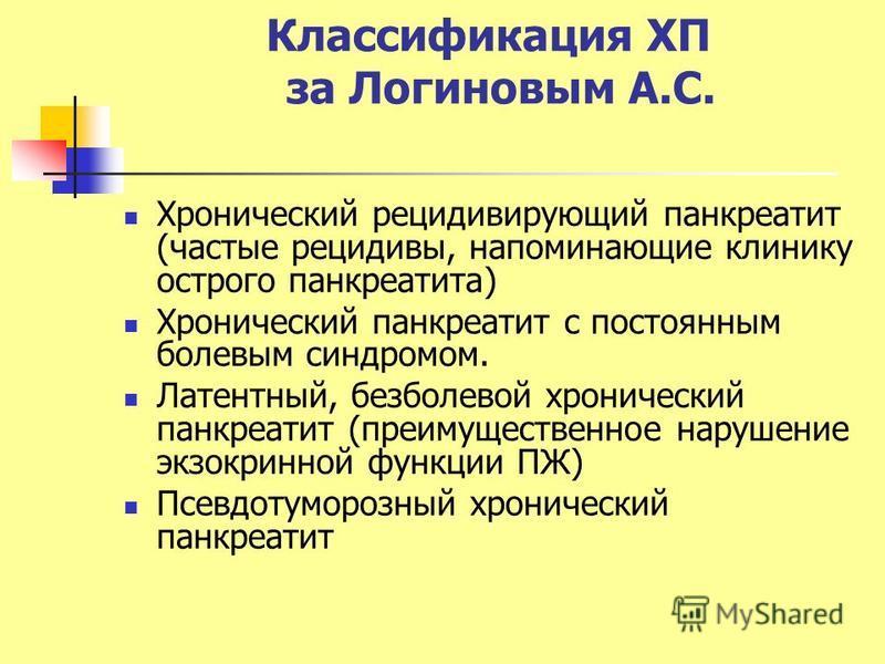 Классификация ХП за Логиновым А.С. Хронический рецидивирующий панкреатит (частые рецидивы, напоминающие клинику острого панкреатита) Хронический панкреатит с постоянным болевым синдромом. Латентный, безболевой хронический панкреатит (преимущественное
