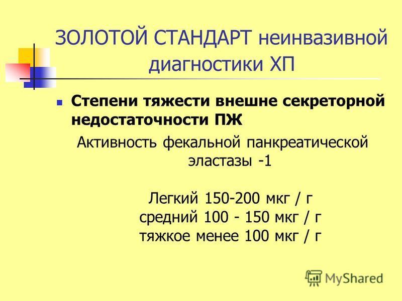 ЗОЛОТОЙ СТАНДАРТ неинвазивной диагностики ХП Степени тяжести внешне секреторной недостаточности ПЖ Активность фекальной панкреатической эластазы -1 Легкий 150-200 мкг / г средний 100 - 150 мкг / г тяжкое менее 100 мкг / г