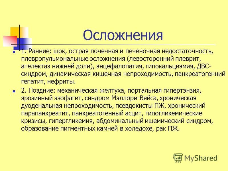 Осложнения 1. Ранние: шок, острая почечная и печеночная недостаточность, плевропульмональные осложнения (левосторонний плеврит, ателектаз нижней доли), энцефалопатия, гипокальциэмия, ДВС- синдром, динамическая кишечная непроходимость, панкреатогенний