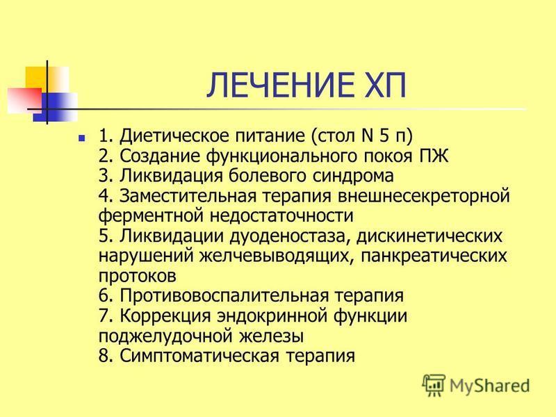 ЛЕЧЕНИЕ ХП 1. Диетическое питание (стол N 5 п) 2. Создание функционального покоя ПЖ 3. Ликвидация болевого синдрома 4. Заместительная терапия внешнесекреторной ферментной недостаточности 5. Ликвидации дуоденостаза, дискинетических нарушений желчевыво
