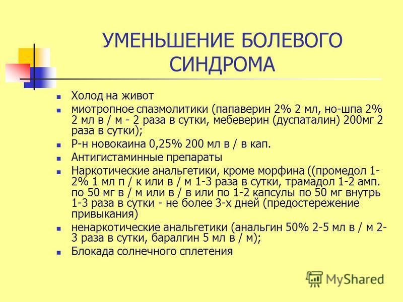 УМЕНЬШЕНИЕ БОЛЕВОГО СИНДРОМА Холод на живот миотропное спазмолитики (папаверин 2% 2 мл, но-шпа 2% 2 мл в / м - 2 раза в сутки, мебеверин (дуспаталин) 200 мг 2 раза в сутки); Р-н новокаина 0,25% 200 мл в / в кап. Антигистаминные препараты Наркотически