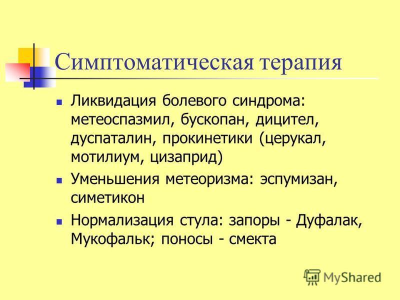 Симптоматическая терапия Ликвидация болевого синдрома: метеоспазмил, бускопан, дицител, дуспаталин, прокинетики (церукал, мотилиум, цизаприд) Уменьшения метеоризма: эспумизан, симетикон Нормализация стула: запоры - Дуфалак, Мукофальк; поносы - смекта