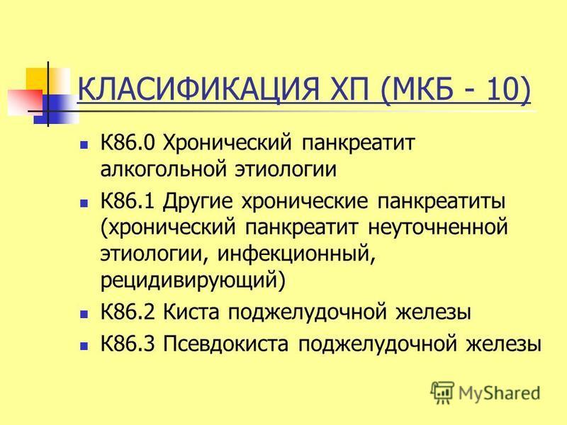 КЛАСИФИКАЦИЯ ХП (МКБ - 10) К86.0 Хронический панкреатит алкогольной этиологии К86.1 Другие хронические панкреатиты (хронический панкреатит неуточненной этиологии, инфекционный, рецидивирующий) К86.2 Киста поджелудочной железы К86.3 Псевдокиста поджел