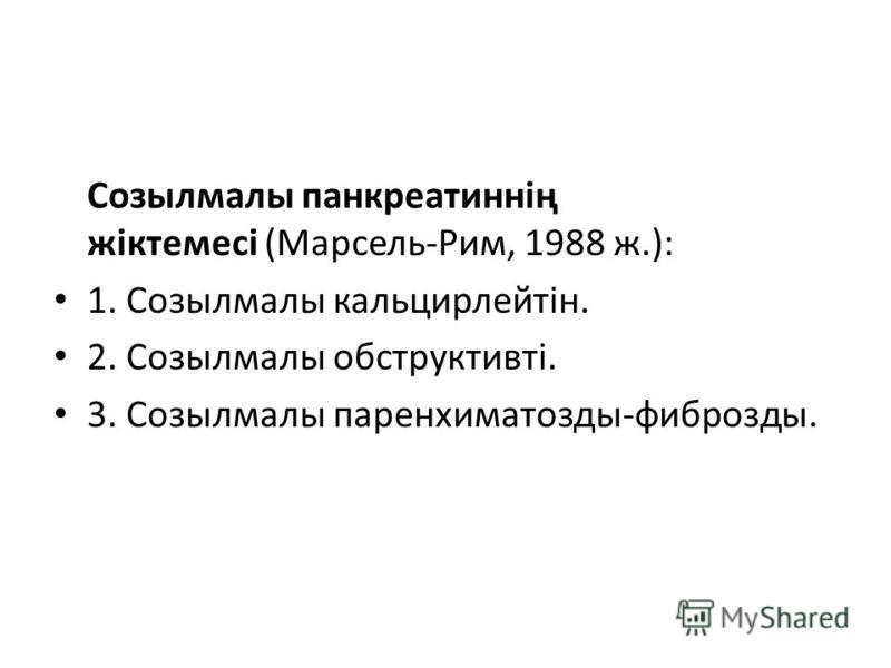 Созылмалы панкреатиннің жіктемесі (Марсель-Рим, 1988 ж.): 1. Созылмалы кальцирлейтін. 2. Созылмалы обструктивті. 3. Созылмалы паренхиматозды-фиброзды.